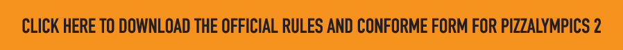 CLICK HERE TO DOWNLOAD THE OFFICIAL RULES AND CONFORME FORM FOR PIZZALYMPICS 2